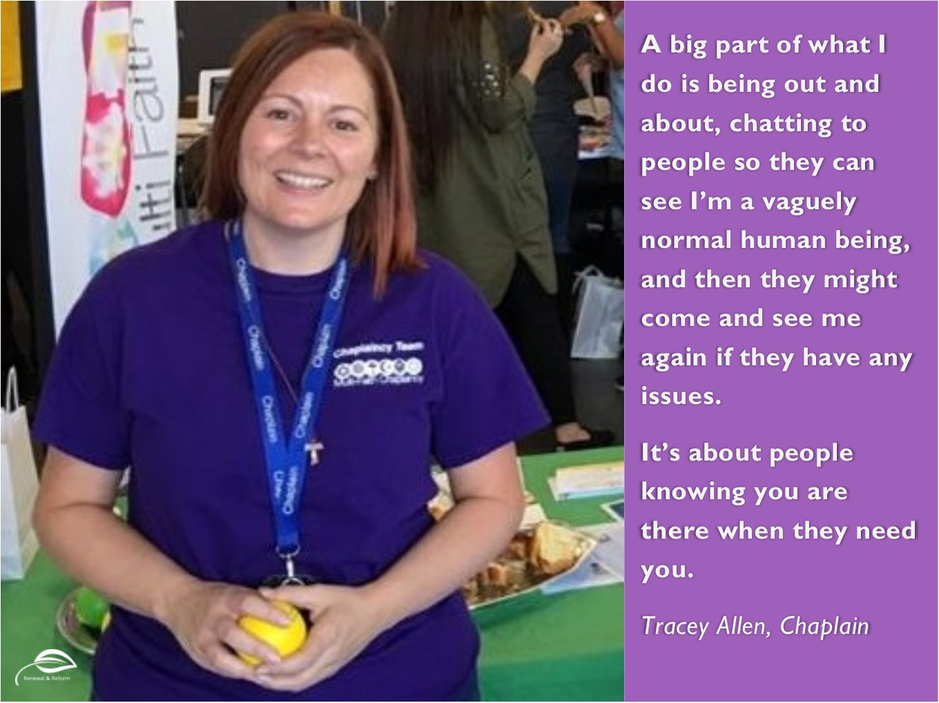 Tracey Allen. Chaplain. A big part of what I do is being out and about, chatting to people so they can see I'm a vaguely normal human being, and then they might come and see me again if they have any issues. It's about people knowing you are there when they need you.