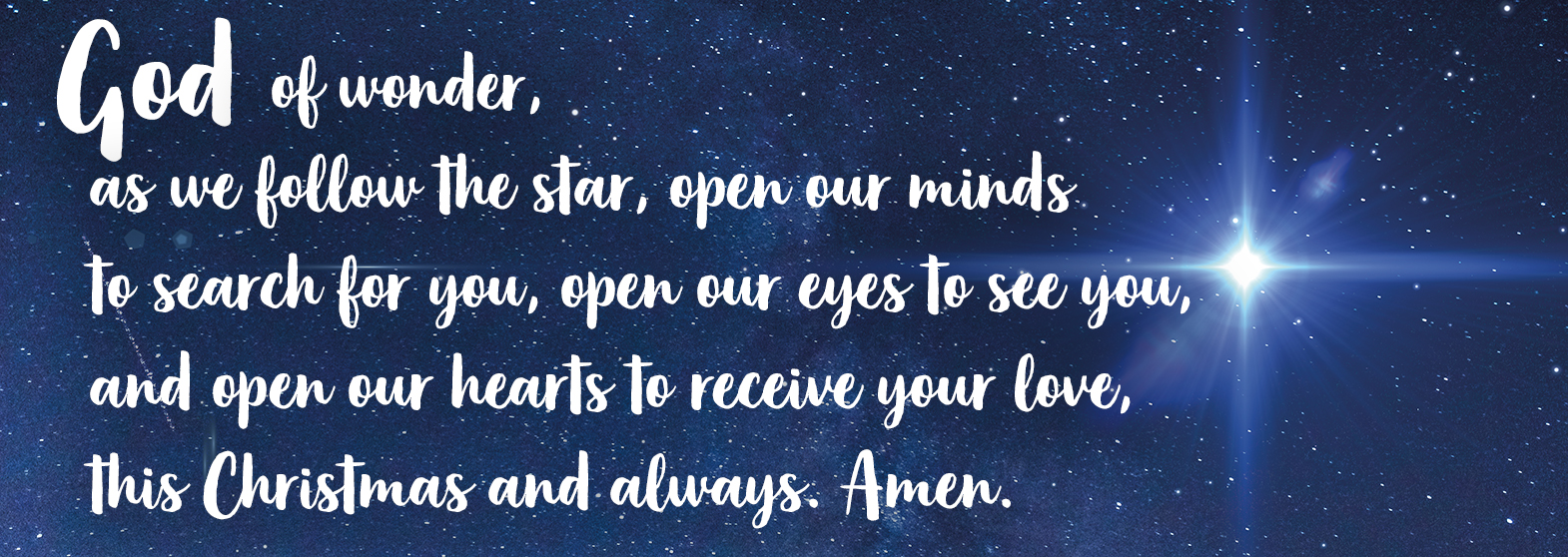 God of wonder, as we follow the star, open our minds to search for you, open our eyes to see you, and open our hearts to receive your love, this Christmas and always. Amen